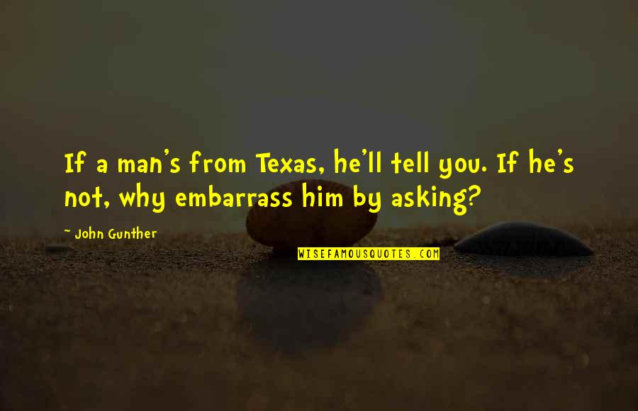 Embarrass Quotes By John Gunther: If a man's from Texas, he'll tell you.