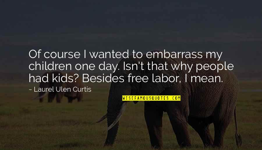 Embarrass Quotes By Laurel Ulen Curtis: Of course I wanted to embarrass my children