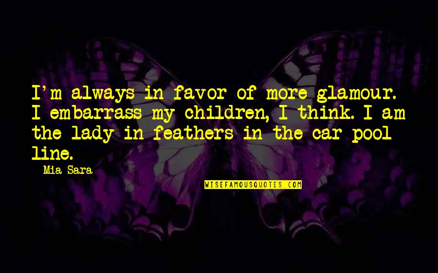 Embarrass Quotes By Mia Sara: I'm always in favor of more glamour. I