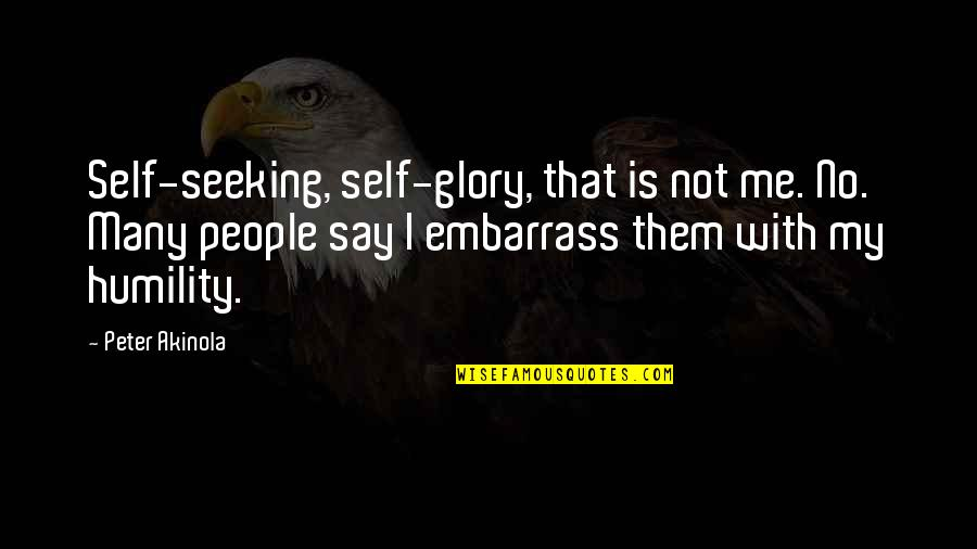 Embarrass Quotes By Peter Akinola: Self-seeking, self-glory, that is not me. No. Many