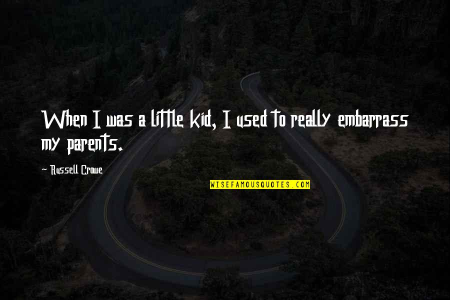 Embarrass Quotes By Russell Crowe: When I was a little kid, I used