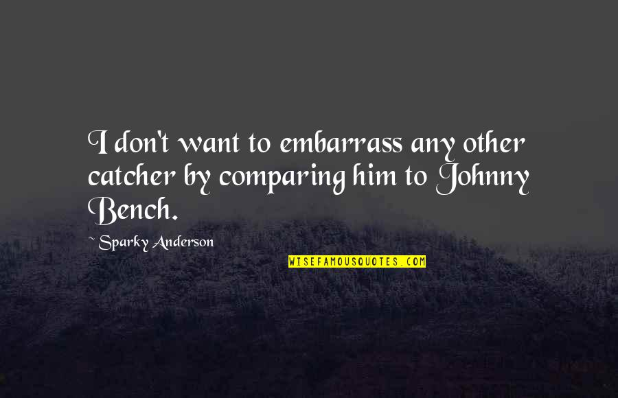 Embarrass Quotes By Sparky Anderson: I don't want to embarrass any other catcher