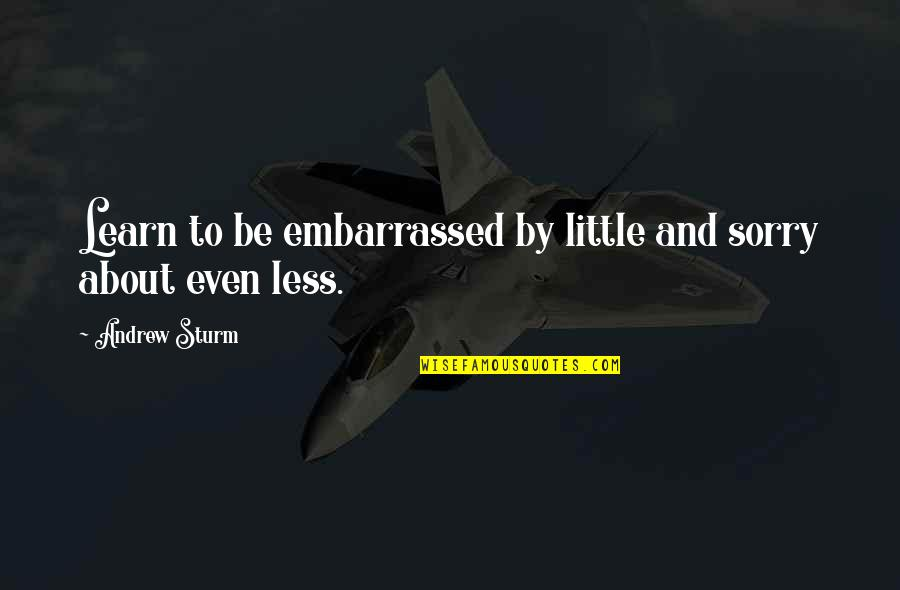 Embarrassed Quotes And Quotes By Andrew Sturm: Learn to be embarrassed by little and sorry