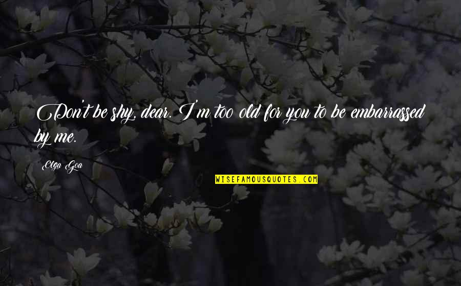 Embarrassed Quotes And Quotes By Olga Goa: Don't be shy, dear. I'm too old for