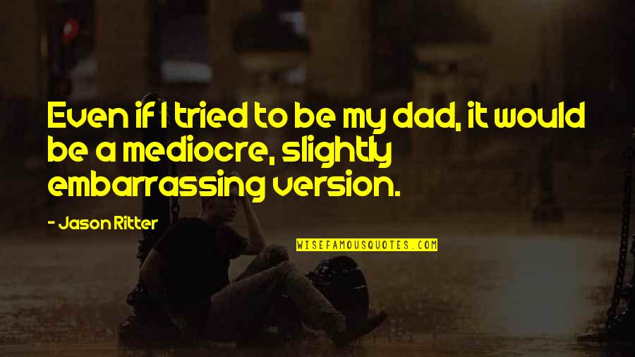 Embarrassing Dad Quotes By Jason Ritter: Even if I tried to be my dad,