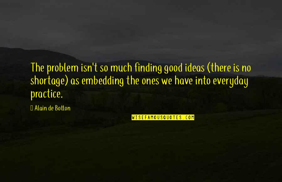 Embedding Quotes By Alain De Botton: The problem isn't so much finding good ideas