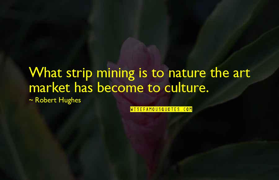 Ember Js Quotes By Robert Hughes: What strip mining is to nature the art