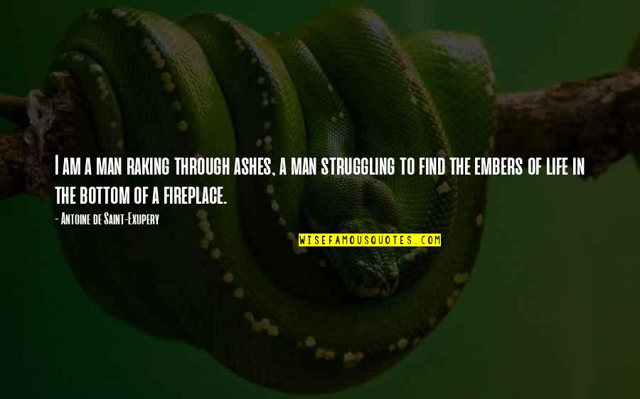 Embers Quotes By Antoine De Saint-Exupery: I am a man raking through ashes, a