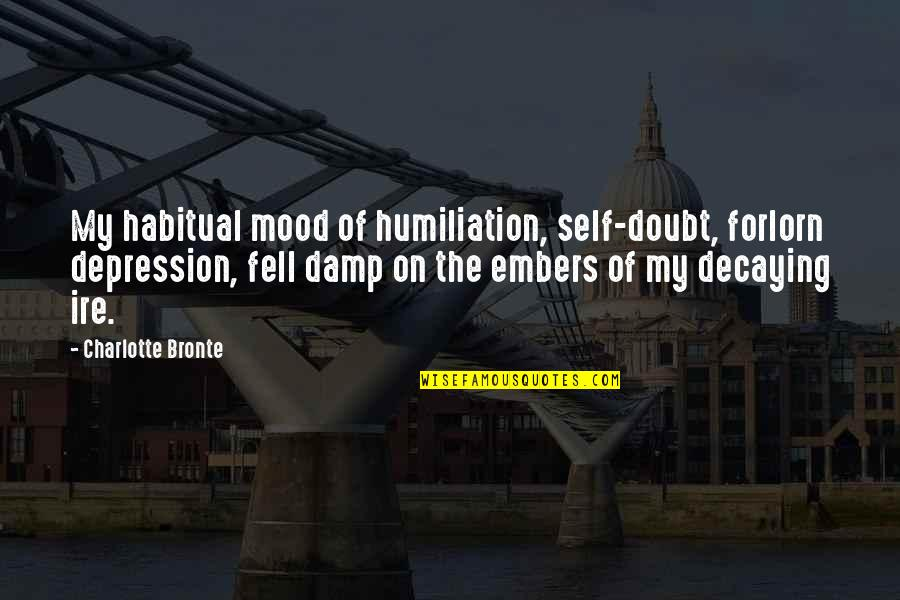 Embers Quotes By Charlotte Bronte: My habitual mood of humiliation, self-doubt, forlorn depression,