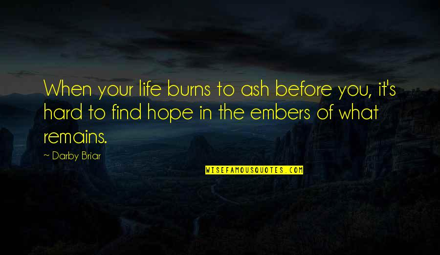 Embers Quotes By Darby Briar: When your life burns to ash before you,