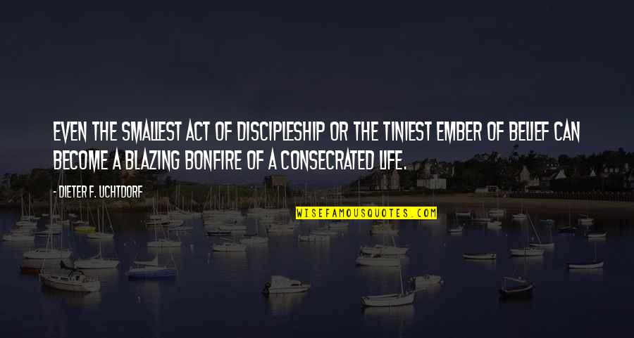 Embers Quotes By Dieter F. Uchtdorf: Even the smallest act of discipleship or the