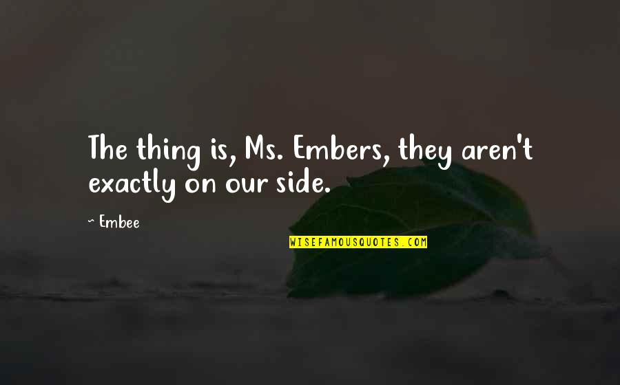 Embers Quotes By Embee: The thing is, Ms. Embers, they aren't exactly