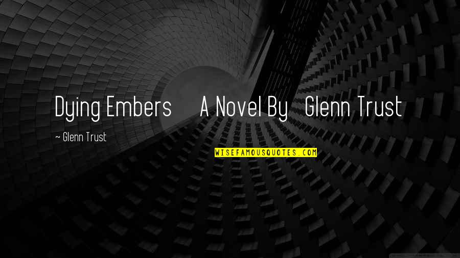 Embers Quotes By Glenn Trust: Dying Embers A Novel By Glenn Trust