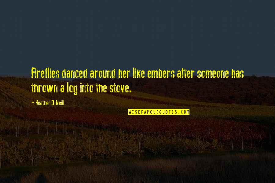 Embers Quotes By Heather O'Neill: Fireflies danced around her like embers after someone