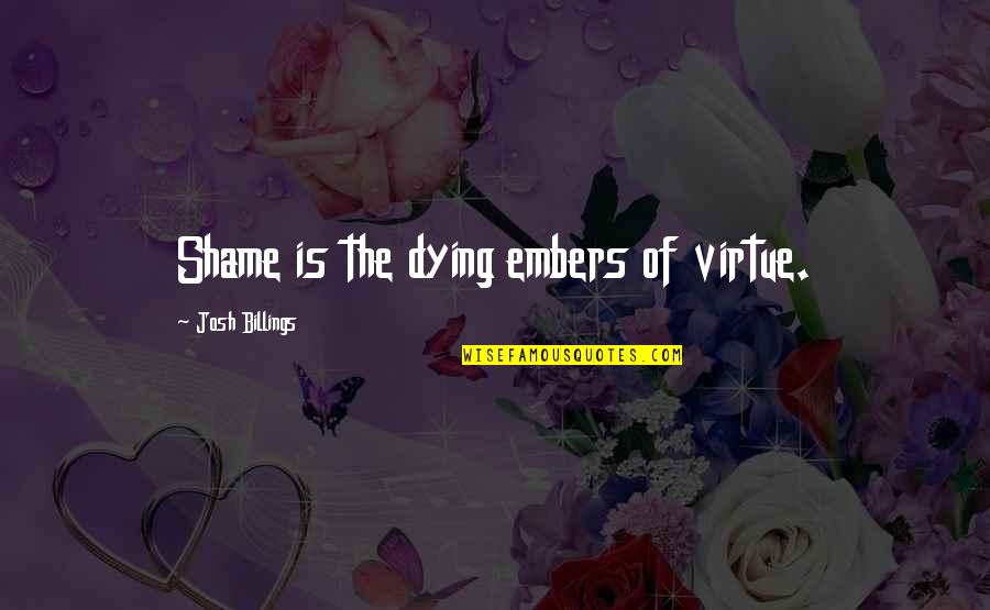 Embers Quotes By Josh Billings: Shame is the dying embers of virtue.