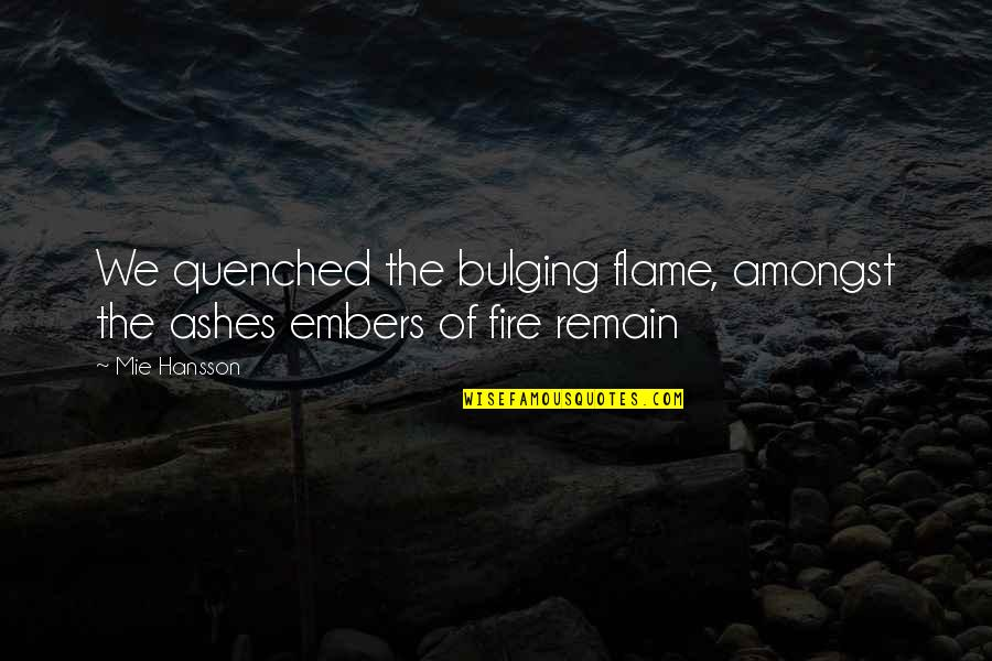 Embers Quotes By Mie Hansson: We quenched the bulging flame, amongst the ashes