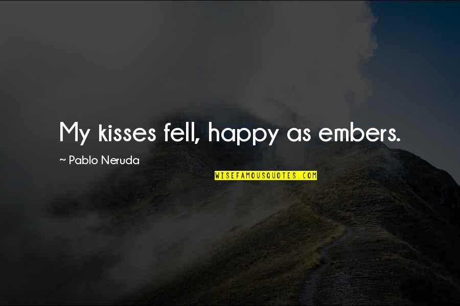 Embers Quotes By Pablo Neruda: My kisses fell, happy as embers.