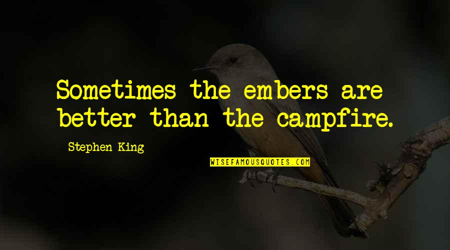 Embers Quotes By Stephen King: Sometimes the embers are better than the campfire.
