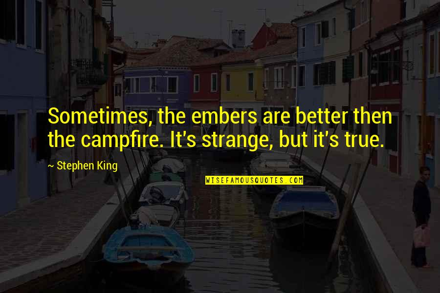 Embers Quotes By Stephen King: Sometimes, the embers are better then the campfire.