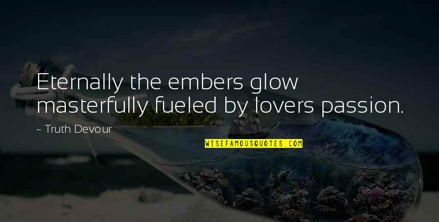 Embers Quotes By Truth Devour: Eternally the embers glow masterfully fueled by lovers