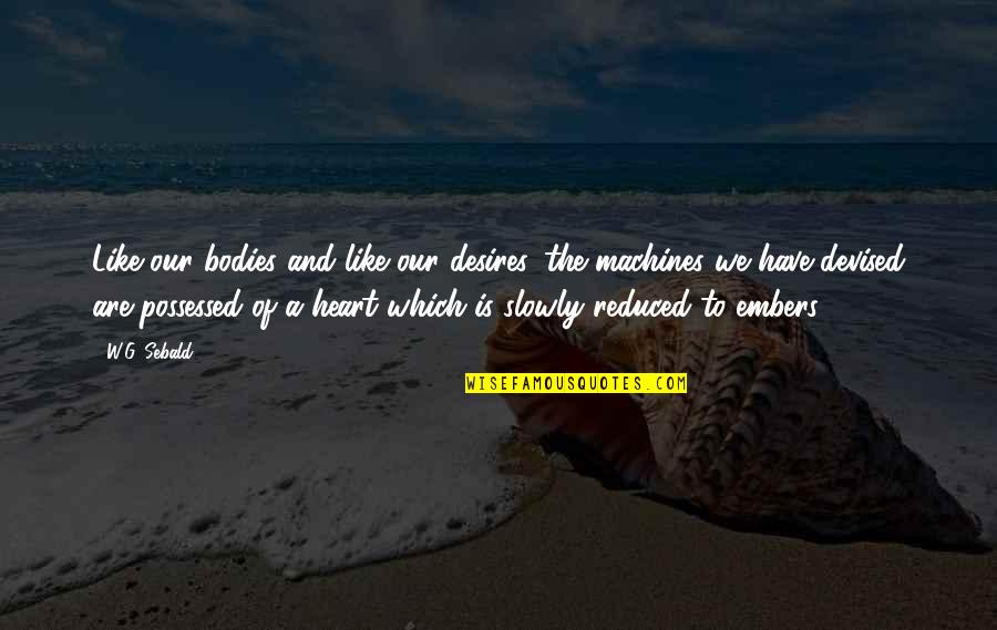Embers Quotes By W.G. Sebald: Like our bodies and like our desires, the