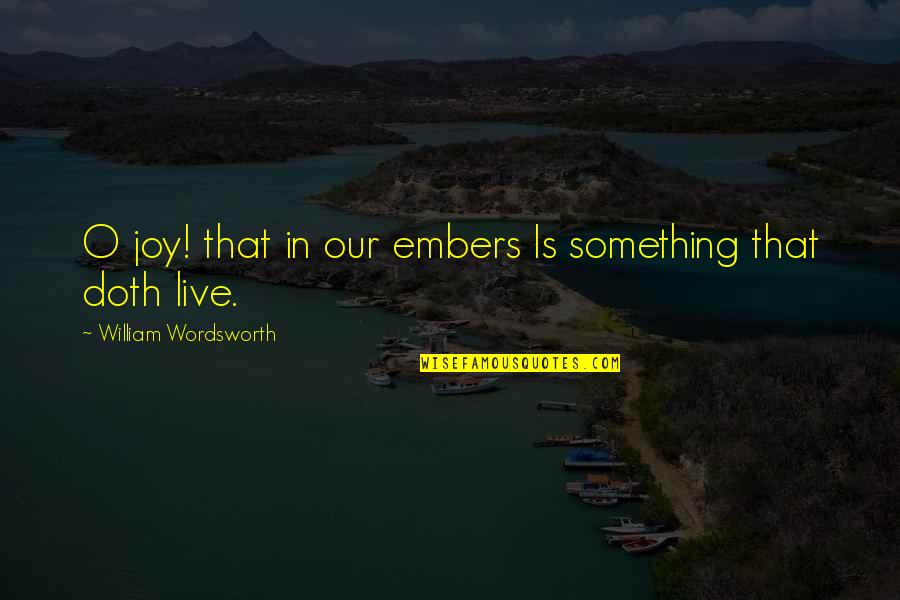 Embers Quotes By William Wordsworth: O joy! that in our embers Is something