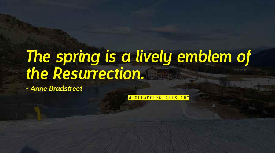 Emblem Quotes By Anne Bradstreet: The spring is a lively emblem of the