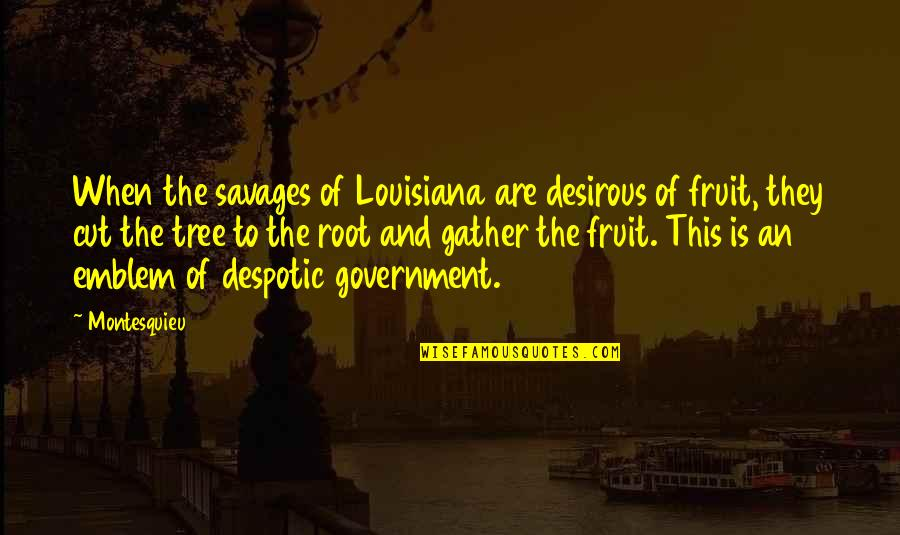 Emblem Quotes By Montesquieu: When the savages of Louisiana are desirous of