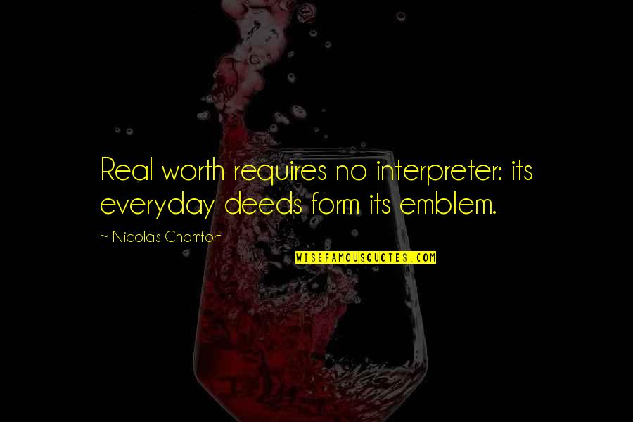 Emblem Quotes By Nicolas Chamfort: Real worth requires no interpreter: its everyday deeds