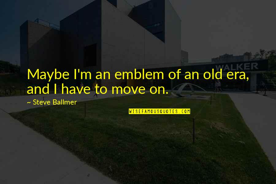 Emblem Quotes By Steve Ballmer: Maybe I'm an emblem of an old era,
