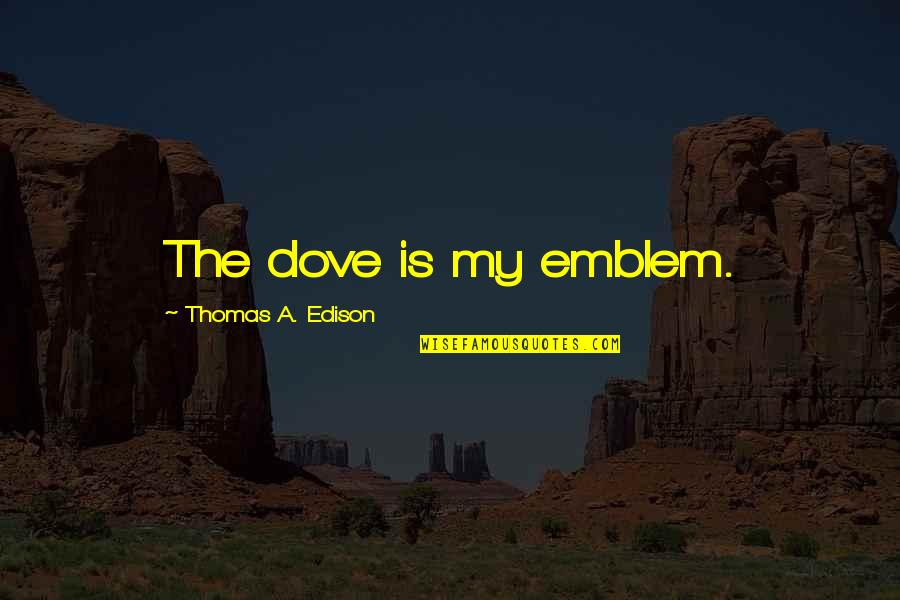 Emblem Quotes By Thomas A. Edison: The dove is my emblem.