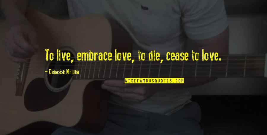 Embrace Happiness Quotes By Debasish Mridha: To live, embrace love, to die, cease to