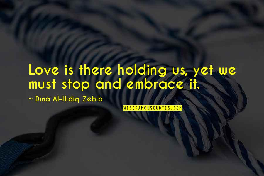 Embrace Happiness Quotes By Dina Al-Hidiq Zebib: Love is there holding us, yet we must