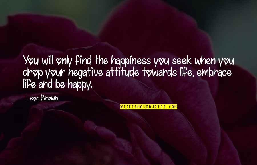 Embrace Happiness Quotes By Leon Brown: You will only find the happiness you seek
