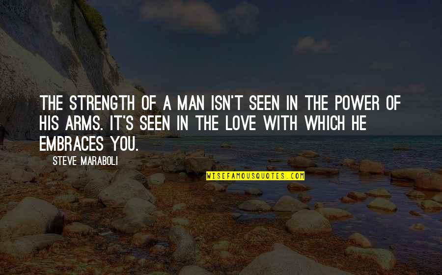Embrace Happiness Quotes By Steve Maraboli: The strength of a man isn't seen in