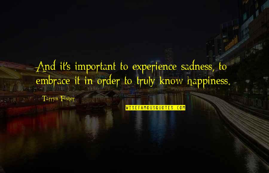 Embrace Happiness Quotes By Tarryn Fisher: And it's important to experience sadness, to embrace