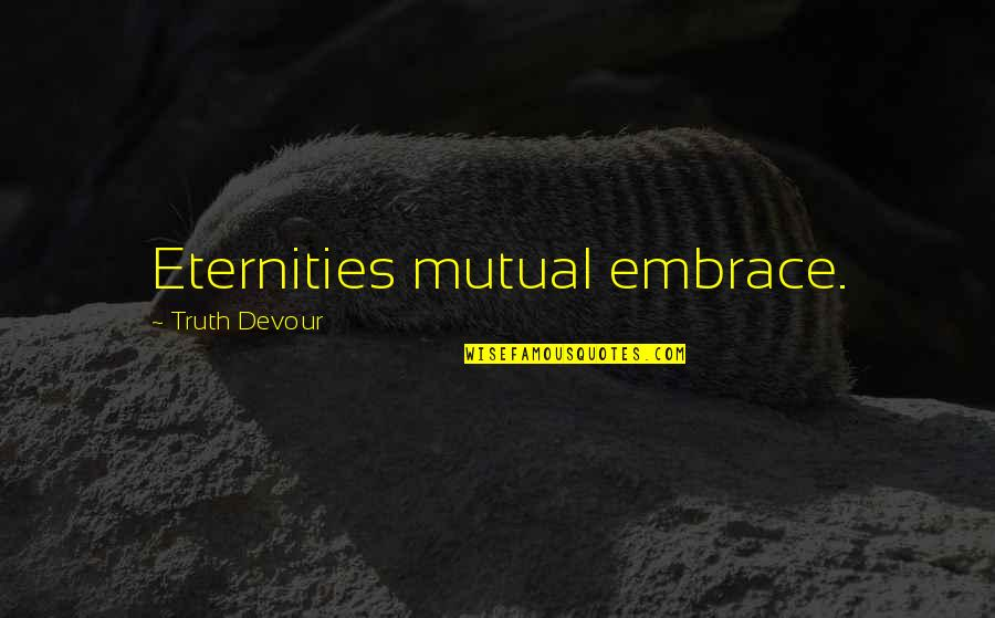 Embrace Happiness Quotes By Truth Devour: Eternities mutual embrace.