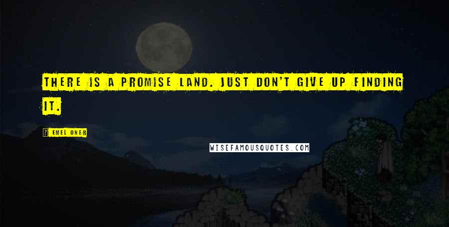 Emel Oner quotes: There is a promise land. Just don't give up finding it.