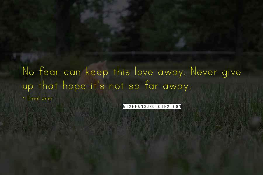 Emel Oner quotes: No fear can keep this love away. Never give up that hope it's not so far away.