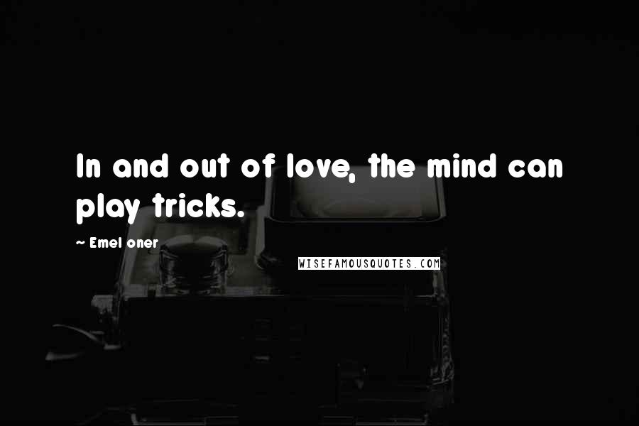 Emel Oner quotes: In and out of love, the mind can play tricks.