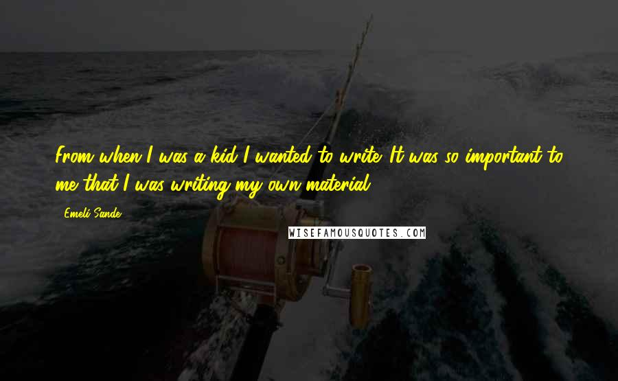 Emeli Sande quotes: From when I was a kid I wanted to write. It was so important to me that I was writing my own material.