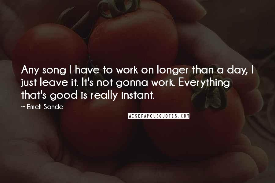 Emeli Sande quotes: Any song I have to work on longer than a day, I just leave it. It's not gonna work. Everything that's good is really instant.