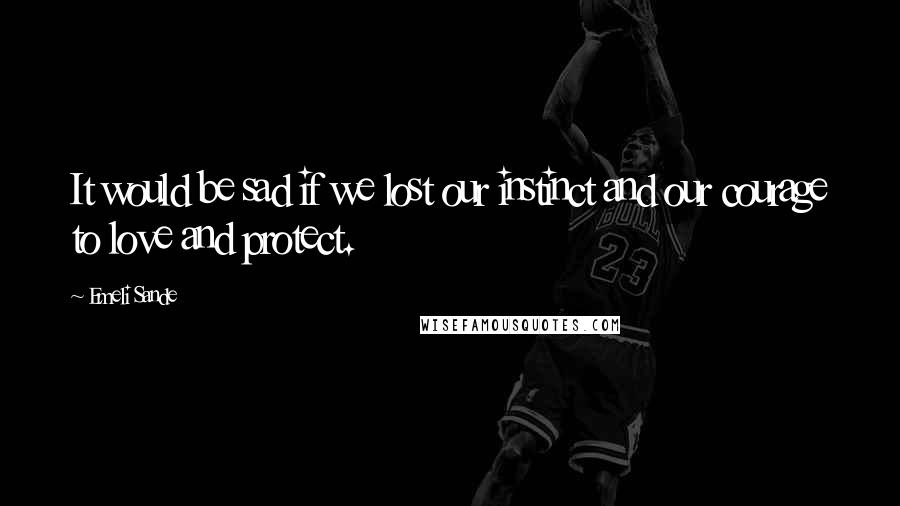 Emeli Sande quotes: It would be sad if we lost our instinct and our courage to love and protect.