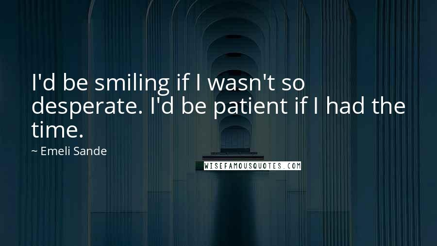 Emeli Sande quotes: I'd be smiling if I wasn't so desperate. I'd be patient if I had the time.