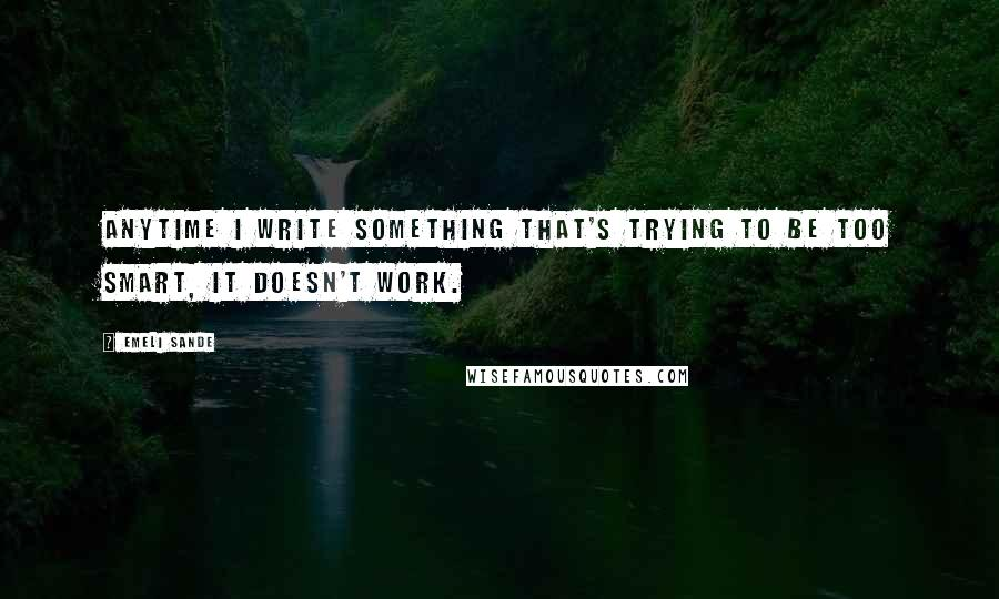 Emeli Sande quotes: Anytime I write something that's trying to be too smart, it doesn't work.