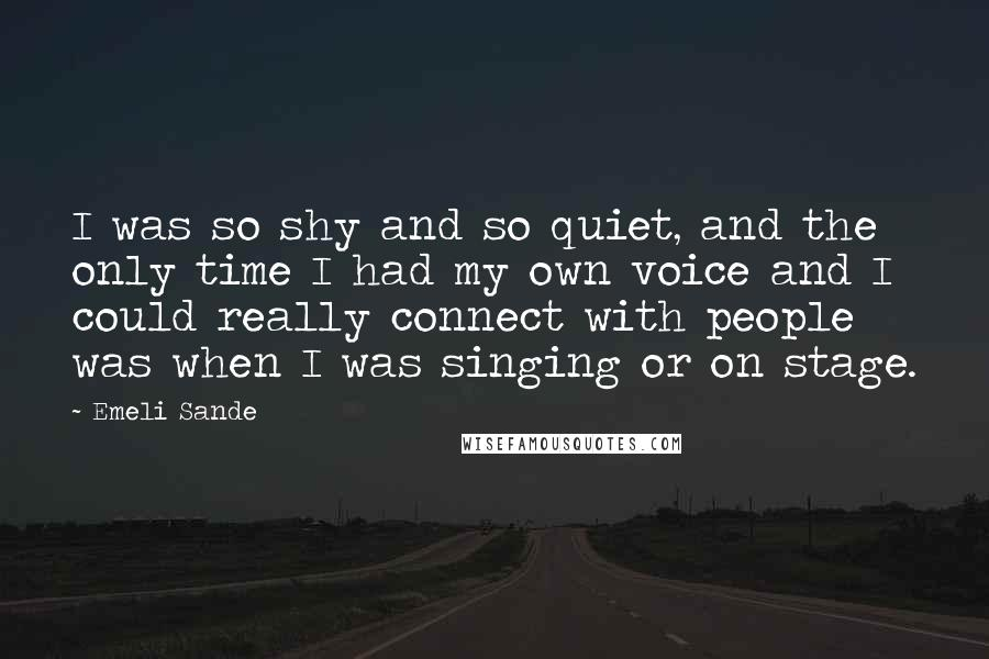 Emeli Sande quotes: I was so shy and so quiet, and the only time I had my own voice and I could really connect with people was when I was singing or on