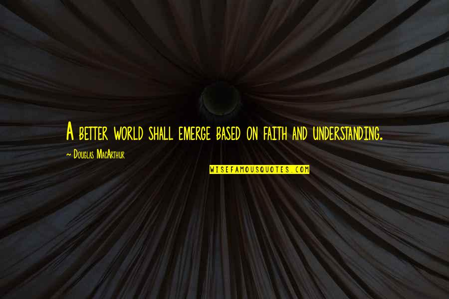 Emerge Better Quotes By Douglas MacArthur: A better world shall emerge based on faith