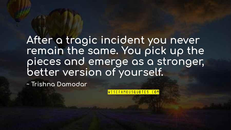 Emerge Better Quotes By Trishna Damodar: After a tragic incident you never remain the