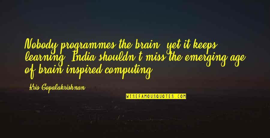 Emerging India Quotes By Kris Gopalakrishnan: Nobody programmes the brain, yet it keeps learning.