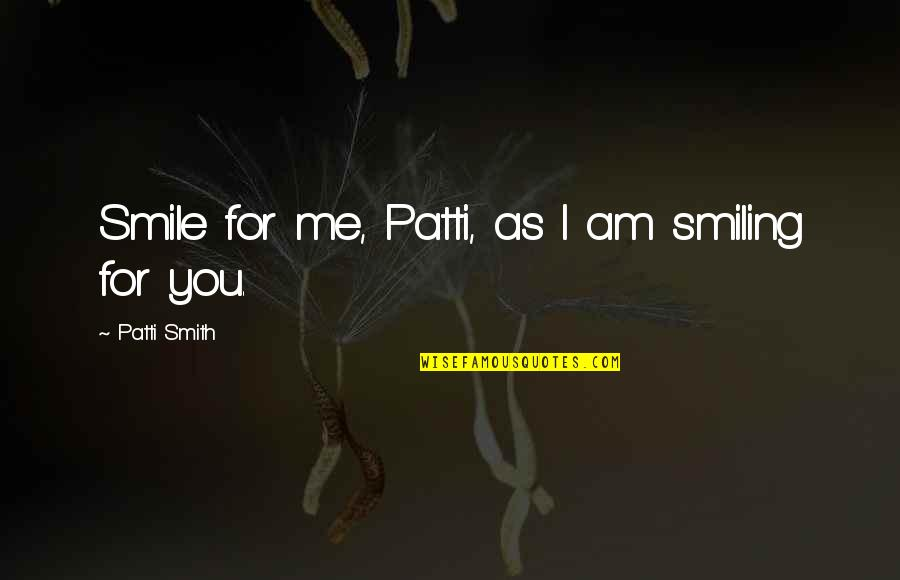 Emerging India Quotes By Patti Smith: Smile for me, Patti, as I am smiling